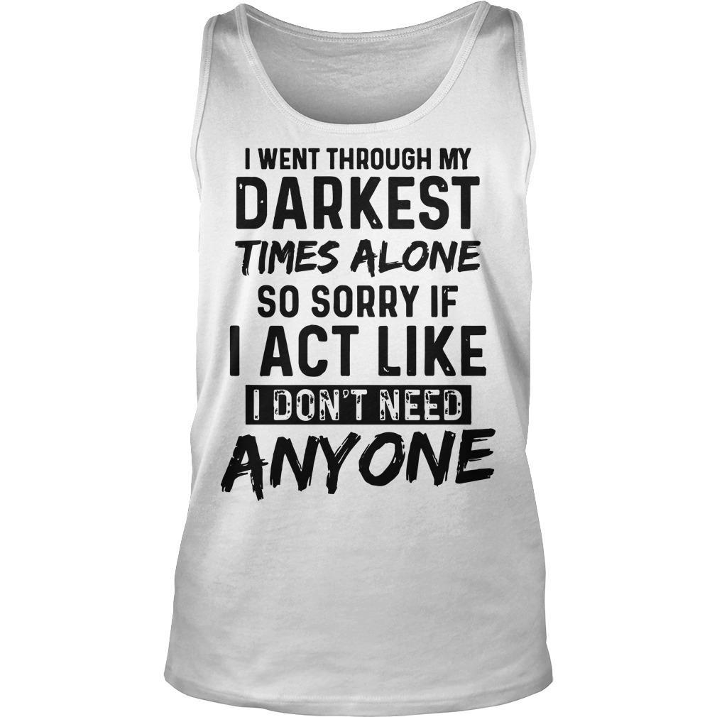 I Went Through My Darkest Times Alone So Sorry If I Act Like I Don't Need Anyone Tank Top