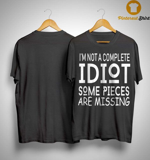 I'm Not A Complete Idiot Some Pieces Are Missing Shirt