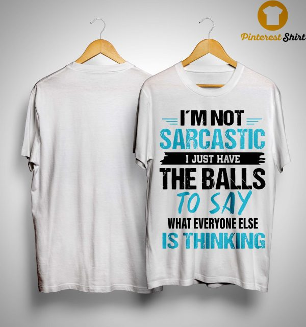 I'm Not Sarcastic I Just Have The Balls To Say What Everyone Else Is Thinking Shirt