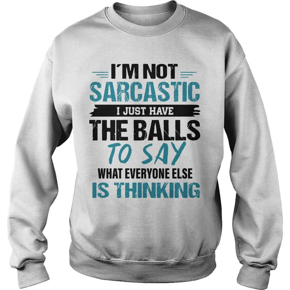 I'm Not Sarcastic I Just Have The Balls To Say What Everyone Else Is Thinking Sweater