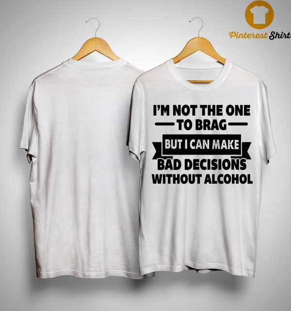 I'm Not The One To Brag But I Can Make Bad Decisions Without Alcohol Shirt
