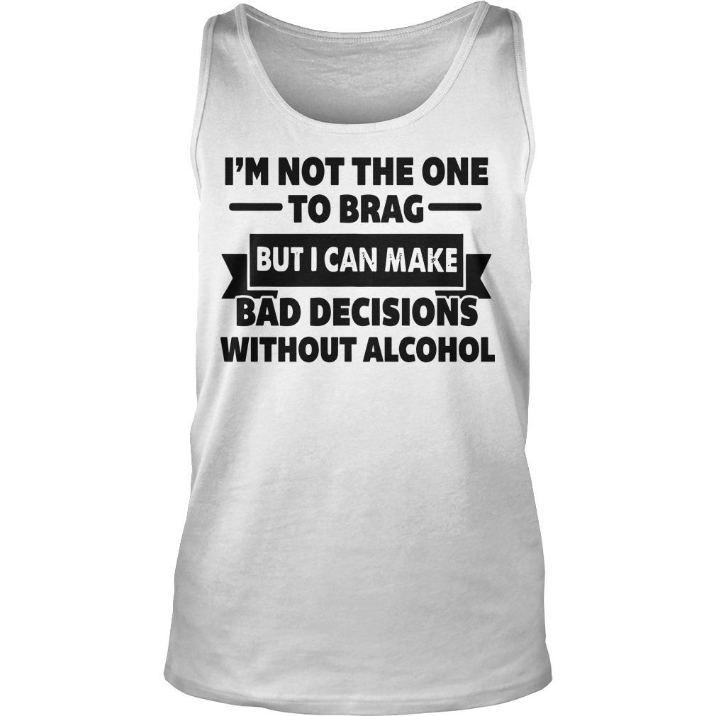 I'm Not The One To Brag But I Can Make Bad Decisions Without Alcohol Tank Top