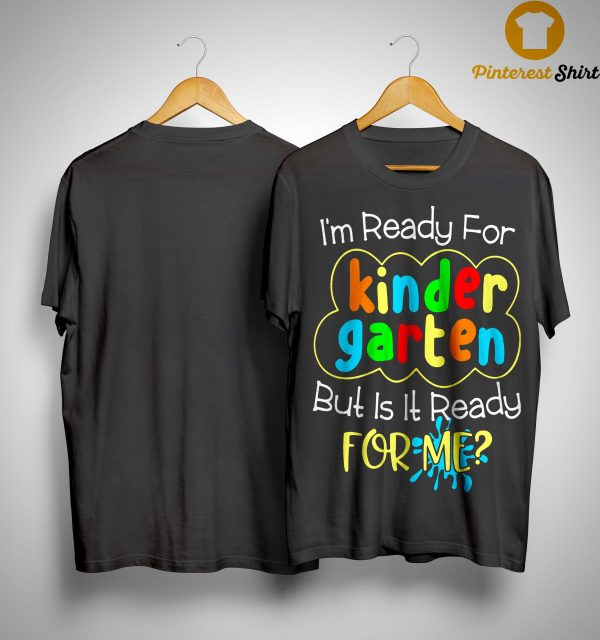 I'm Ready For Kinder Garten But Is It Ready For Me Shirt