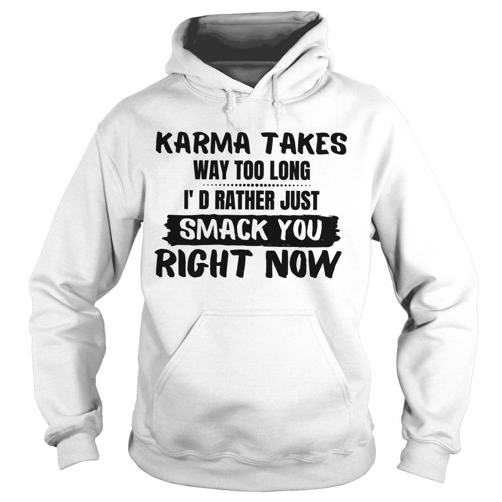 Karma Takes Way Too Long I d Rather Just smack You Right Now shirt Hoodie