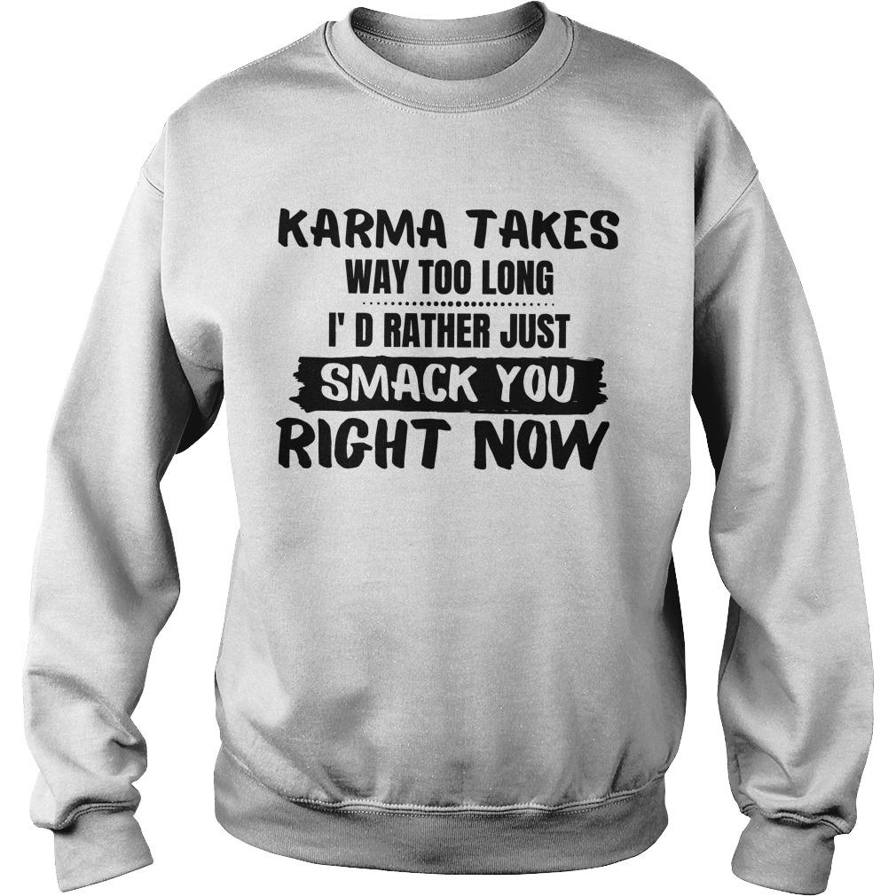 Karma Takes Way Too Long I d Rather Just smack You Right Now shirt Sweater