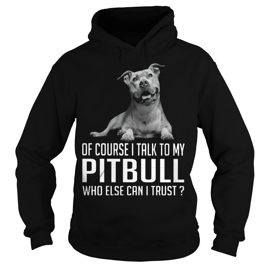Of Course I Talk To My Pitbull Who Else Can I Trust Hoodie