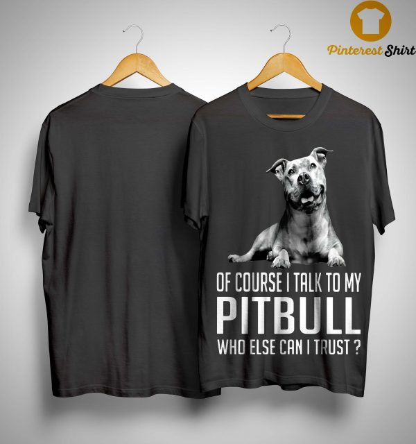 Of Course I Talk To My Pitbull Who Else Can I Trust Shirt