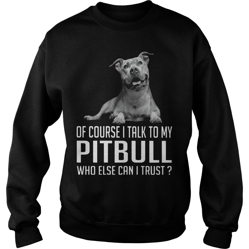 Of Course I Talk To My Pitbull Who Else Can I Trust Sweater
