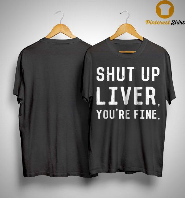 Shut Up Liver You're Fine Shirt