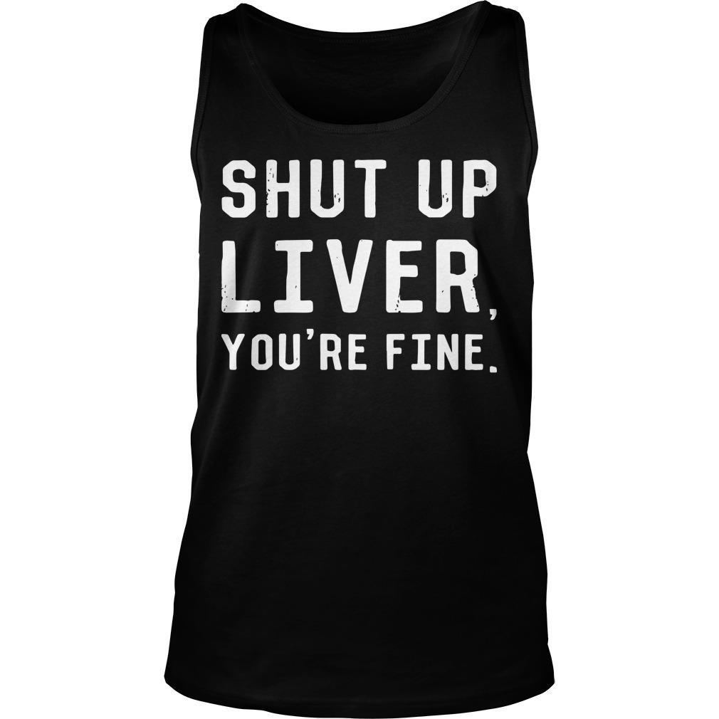 Shut Up Liver You're Fine Tank Top