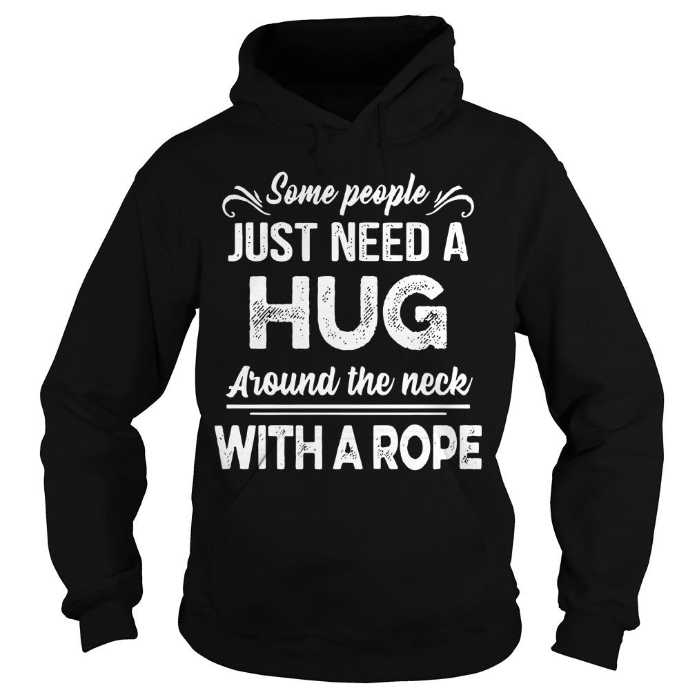 Some People Just Need A Hug Around The Neck With A Rope Hoodie