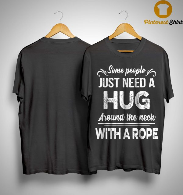 Some People Just Need A Hug Around The Neck With A Rope Shirt