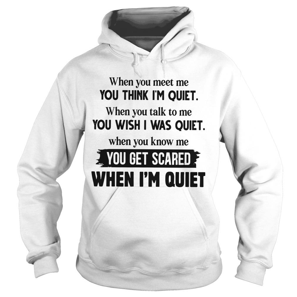 When You Meet Me You Think I'm Quiet When You Talk To Me You Wish I Was Quiet Hoodie