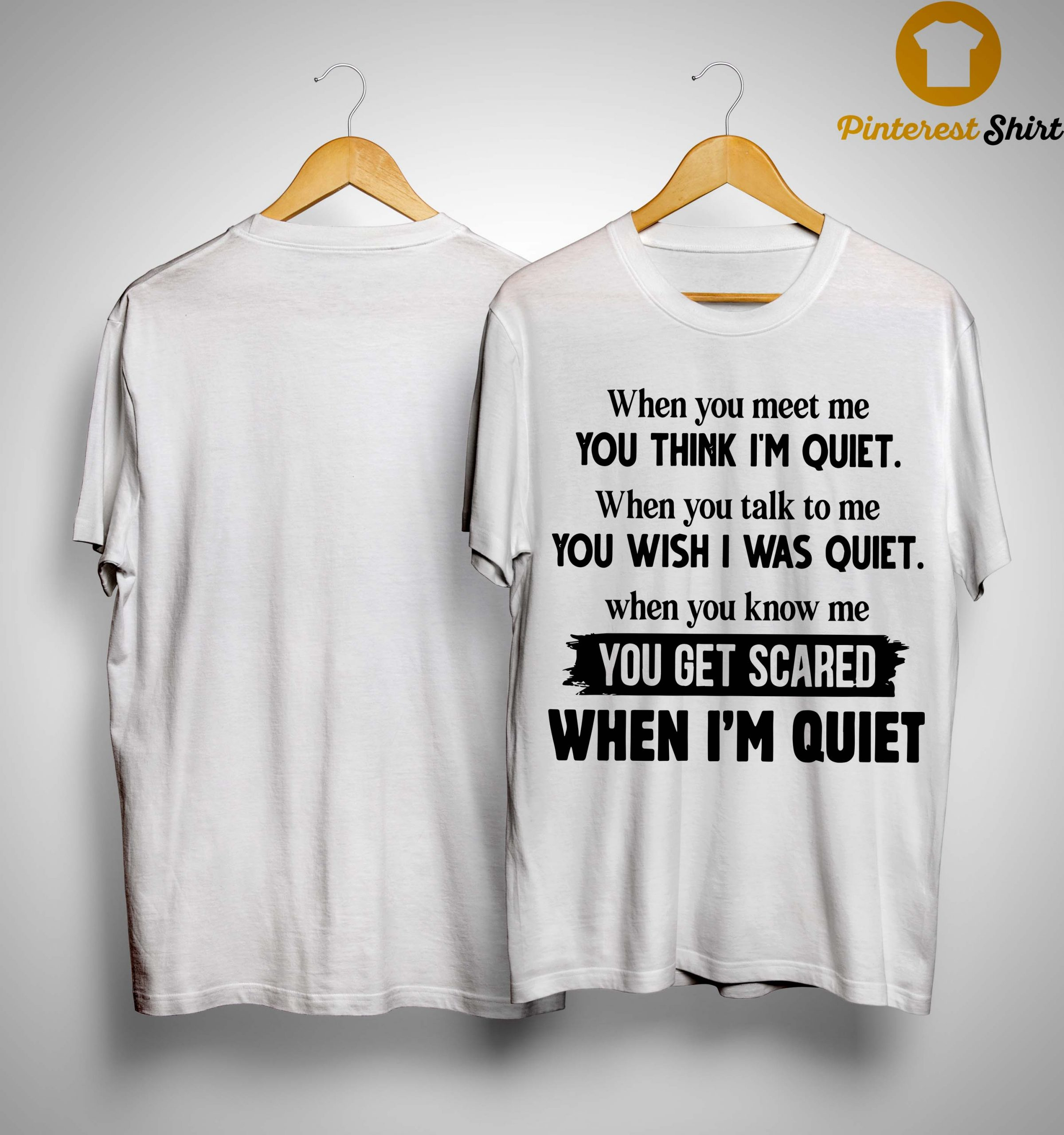 When You Meet Me You Think I'm Quiet When You Talk To Me You Wish I Was Quiet Shirt