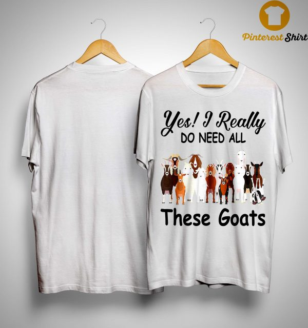 Yes I Really Do Need All These Goats Shirt