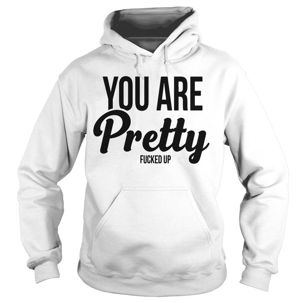 You Are Pretty Fucked Up Hoodie