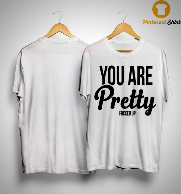 You Are Pretty Fucked Up Shirt