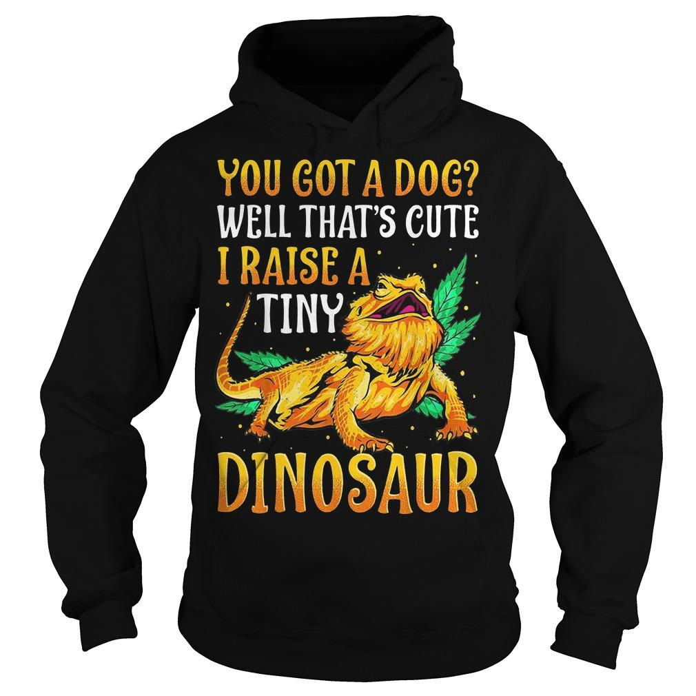 You Got A Dog Well That's Cute I Raise A Tiny Dinosaur Hoodie