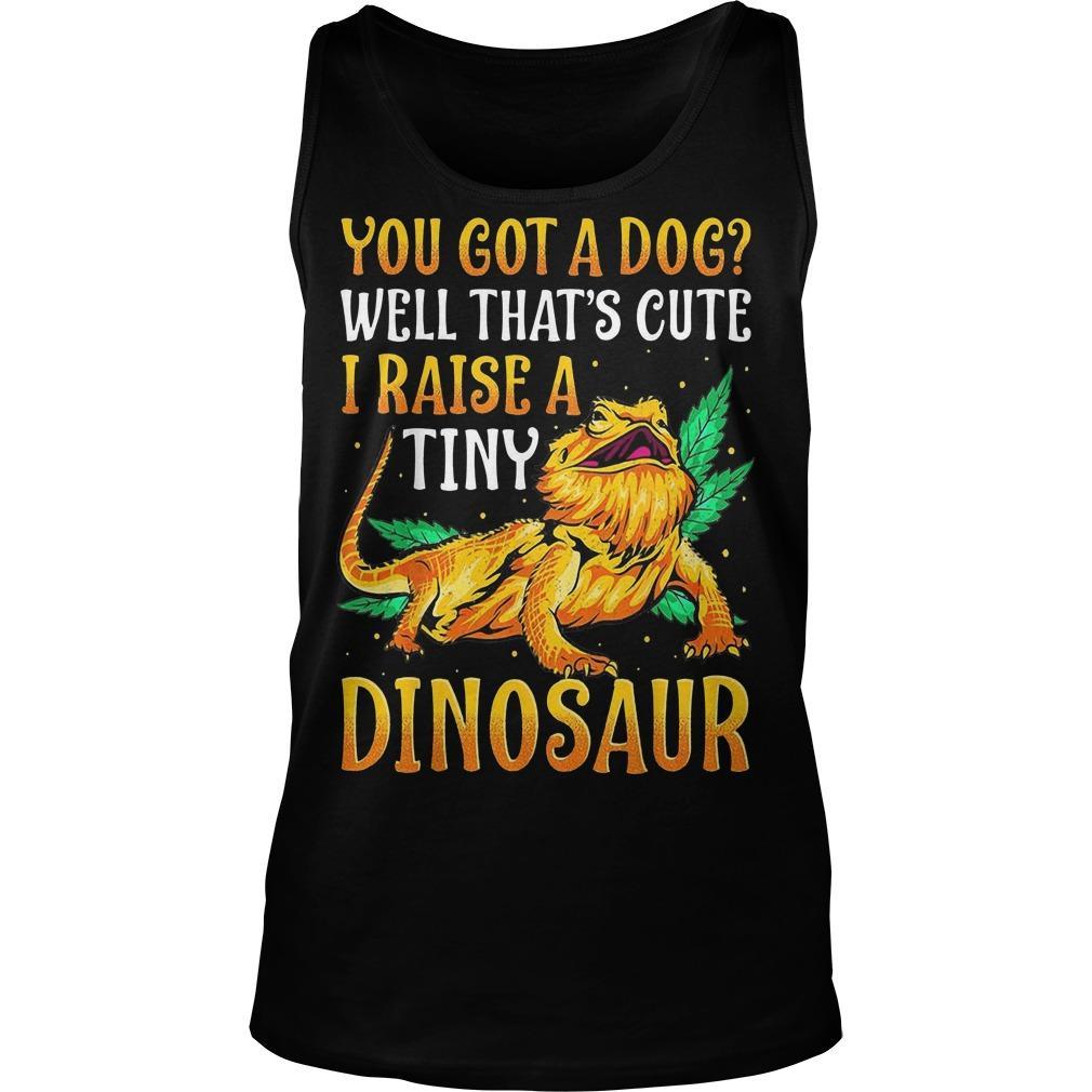 You Got A Dog Well That's Cute I Raise A Tiny Dinosaur Tank Top