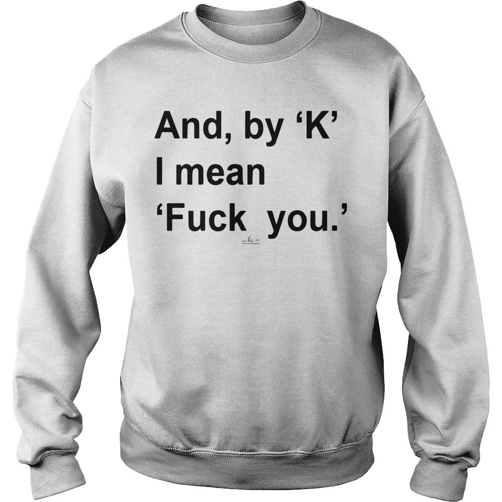And By K I Mean Fuck You Sweater