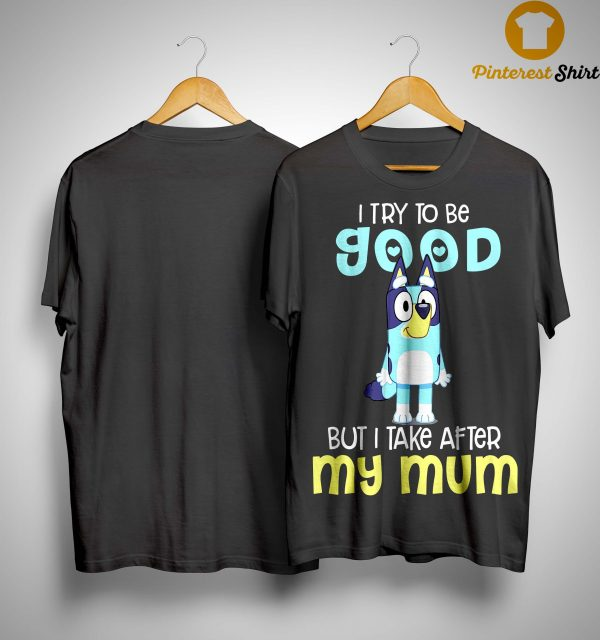 Bluey I Try To Be Good But I Take After My Mum Shirt
