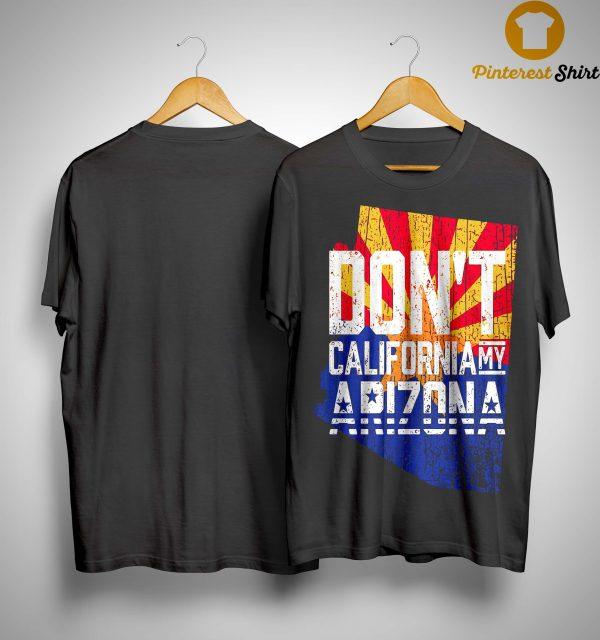 Don't California My Arizona Shirt