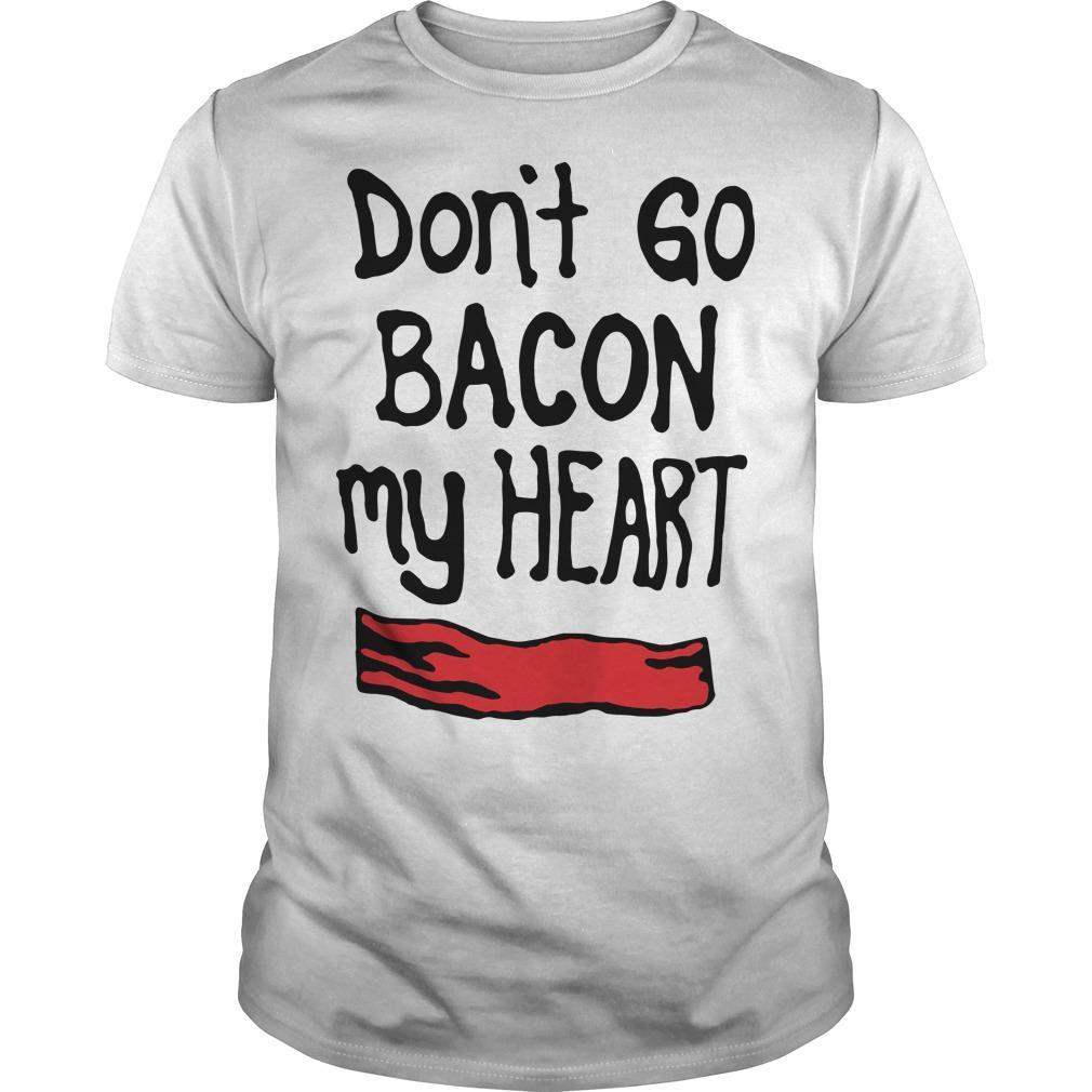 Don't Go Bacon My Heart Shirt