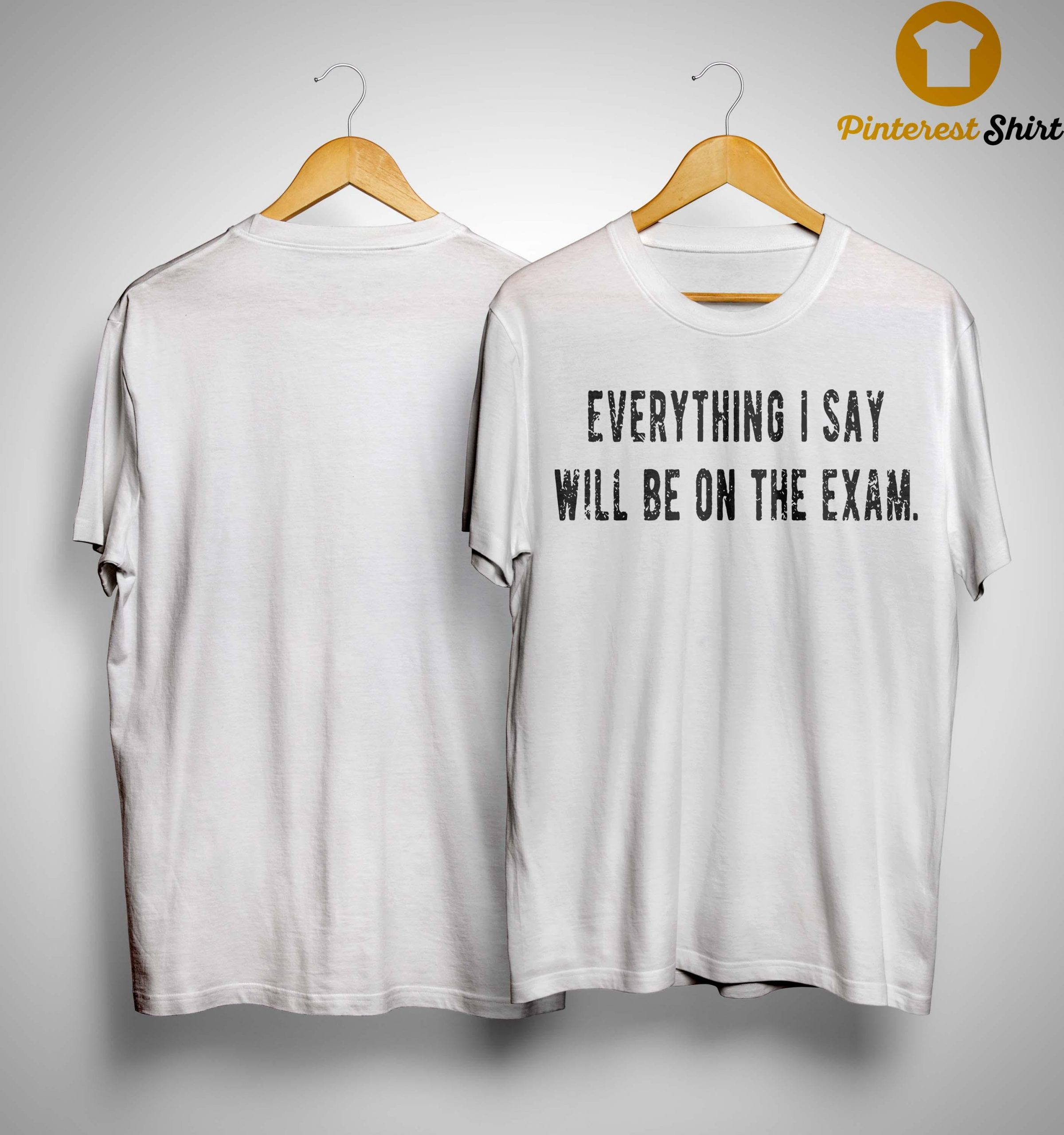 Everything I Say Will Be On The Exam Shirt