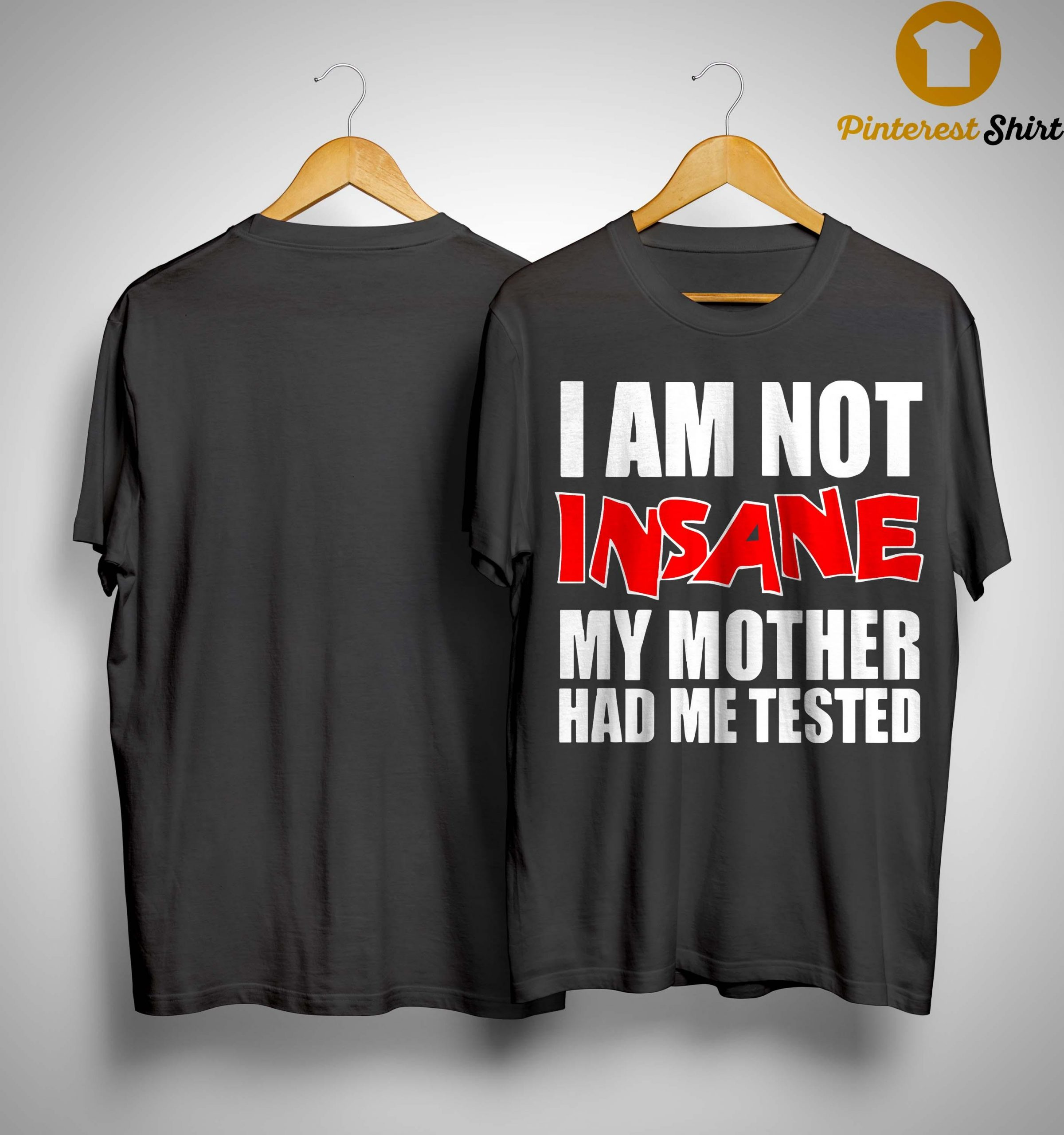 I Am Not Insane My Mother Had Me Tested Shirt