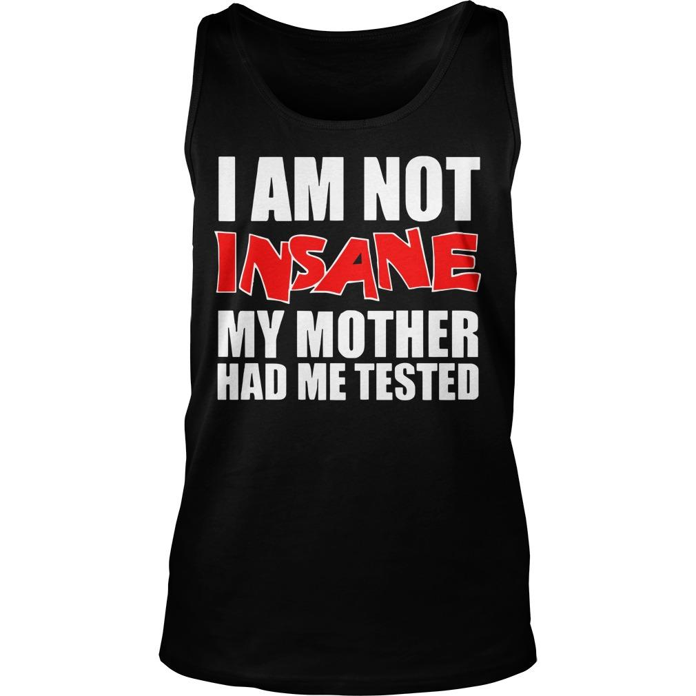 I Am Not Insane My Mother Had Me Tested Tank Top