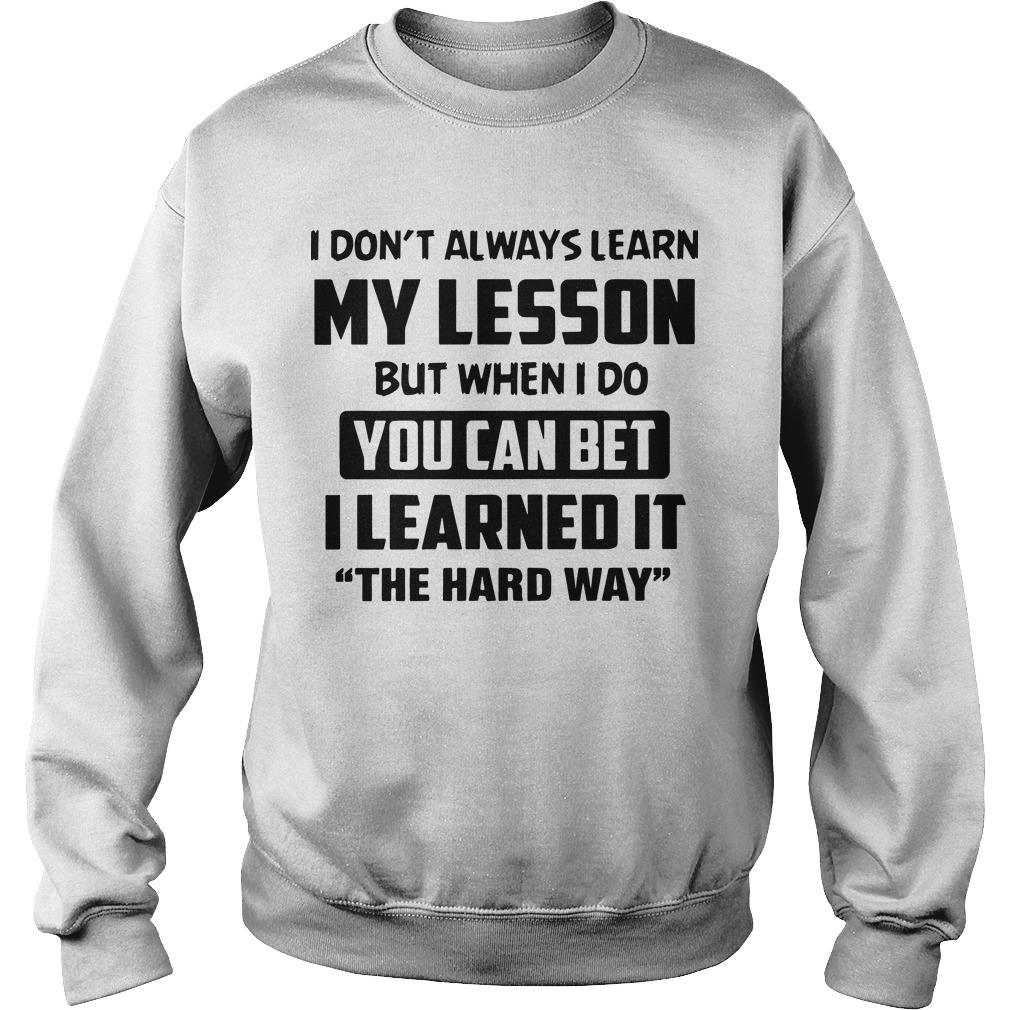 I Don't Always Learn My Lesson But When I Do You Can Bet Sweater