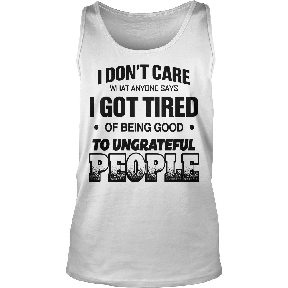 I Don't Care What Anyone Says I Got Tired Of Being Good Tank Top
