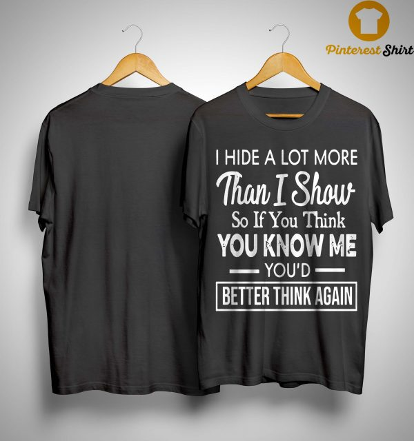 I Hide A Lot More Than I Show So If You Think You Know Me Shirt