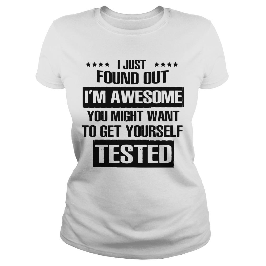 I Just Found Out I'm Awesome You Might Want To Get Yourself Tested Longsleeve