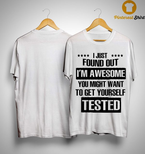 I Just Found Out I'm Awesome You Might Want To Get Yourself Tested Shirt