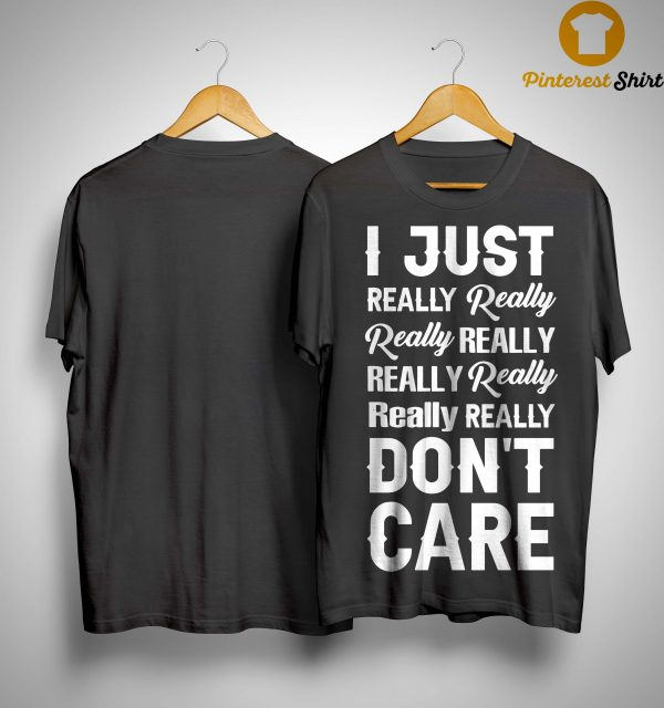 I Just Really Really Really Really Don't Care Shirt