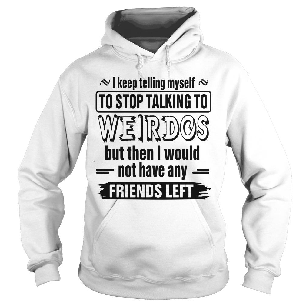 I Keep Telling Myself To Stop Talking To Weirdos Hoodie
