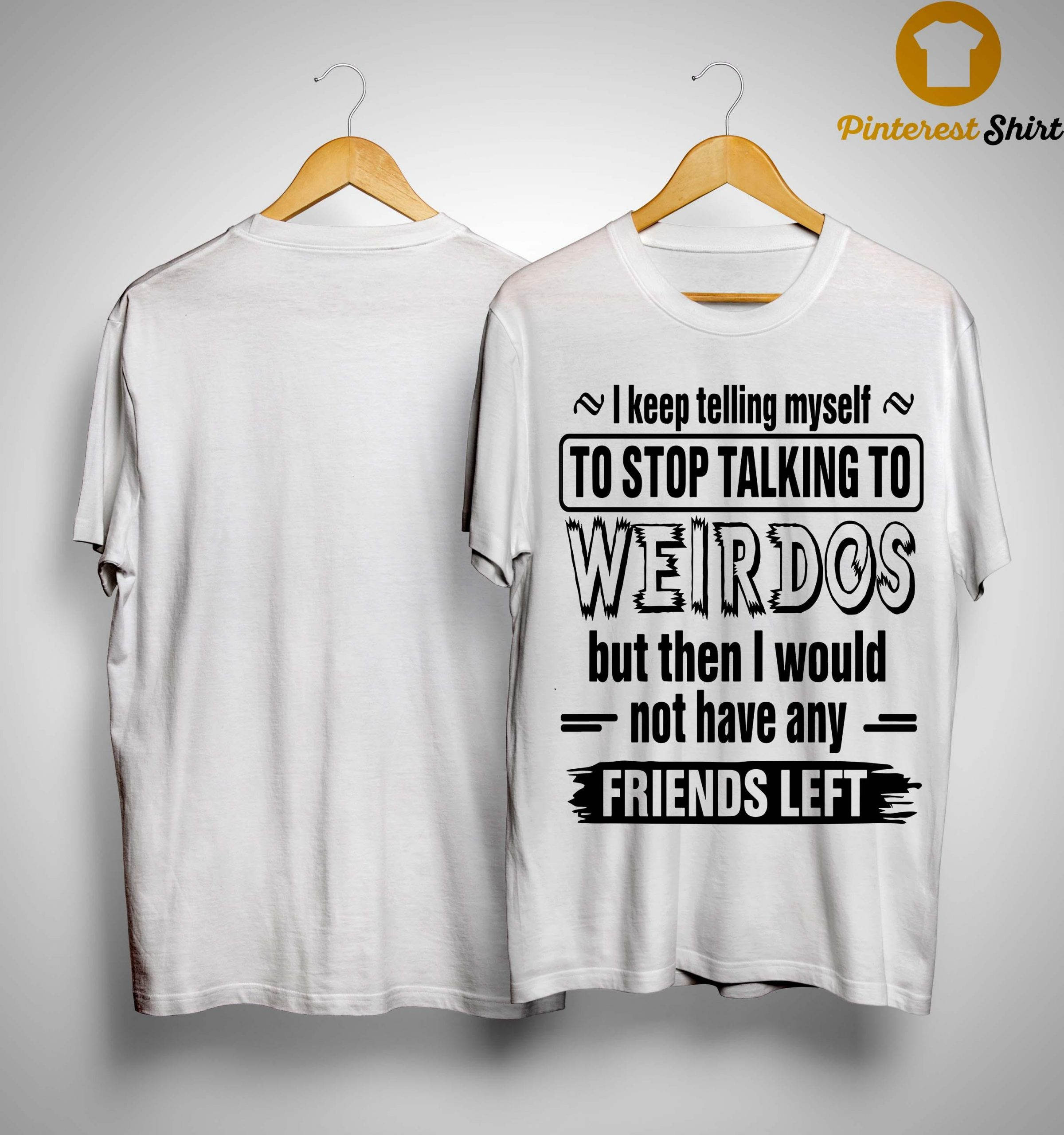 I Keep Telling Myself To Stop Talking To Weirdos Shirt