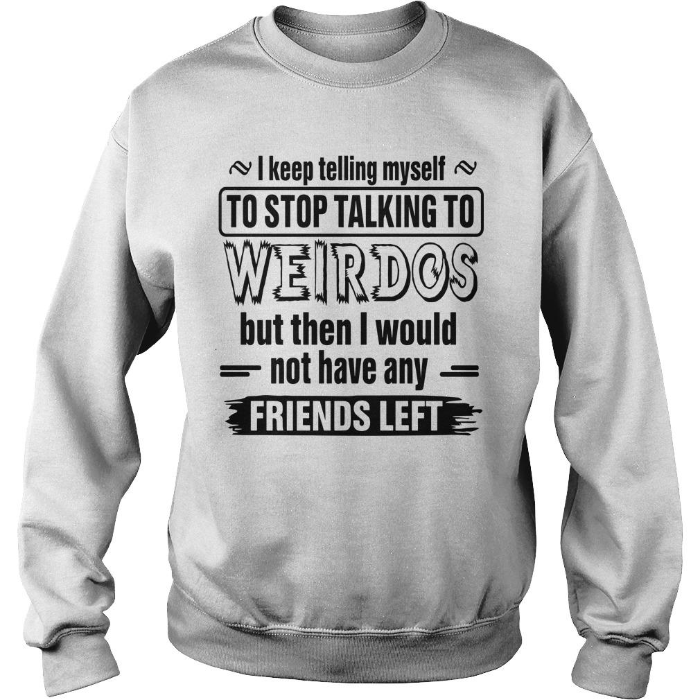 I Keep Telling Myself To Stop Talking To Weirdos Sweater