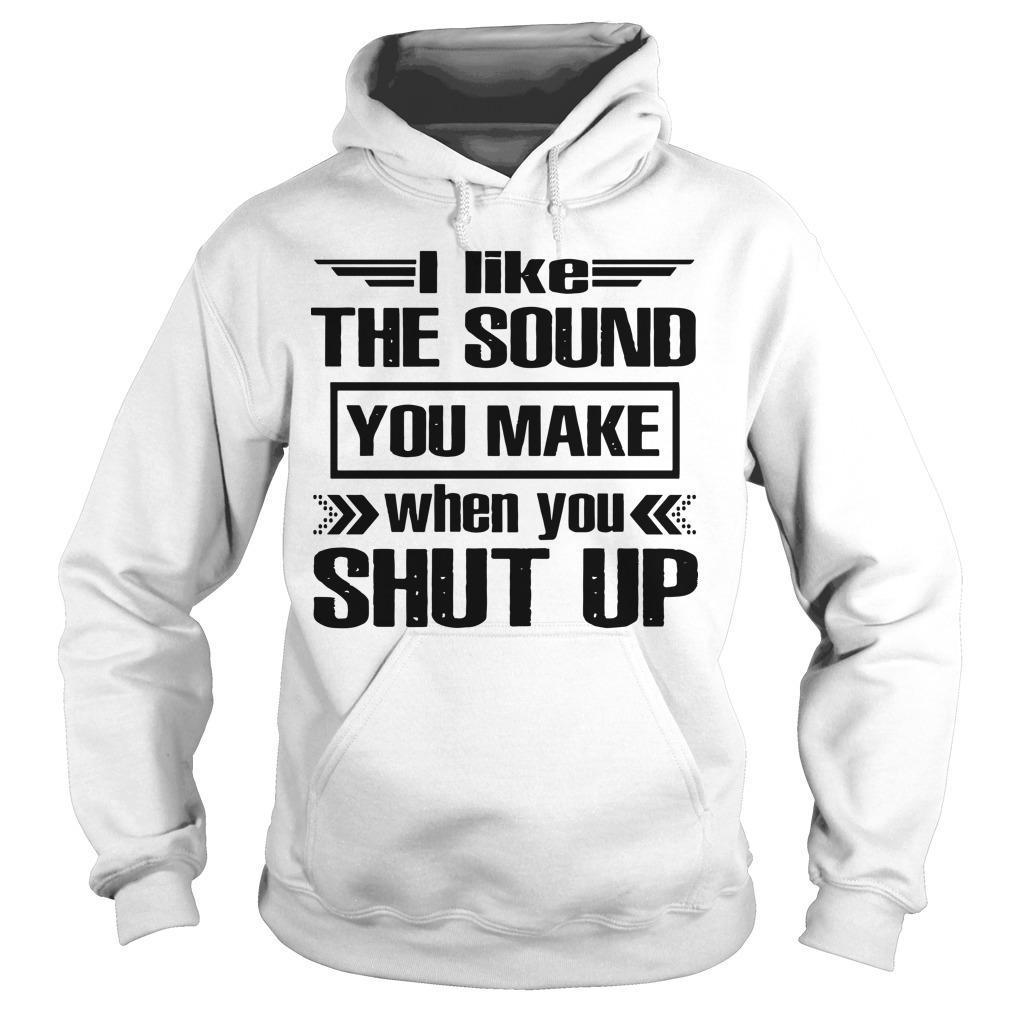 I Like The Sound You Make When You Shut Up Hoodie