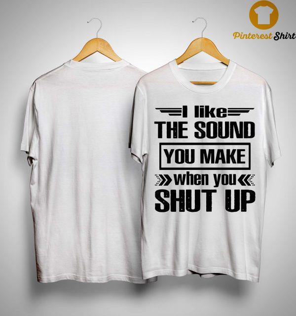 I Like The Sound You Make When You Shut Up Shirt