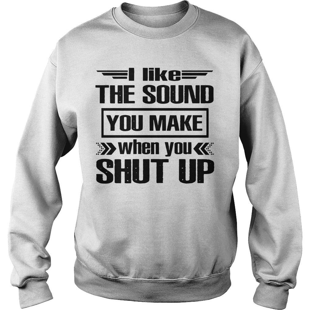I Like The Sound You Make When You Shut Up Sweater