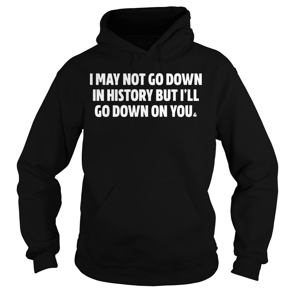 I May Not Go Down In History But I'll Go Down On You Hoodie