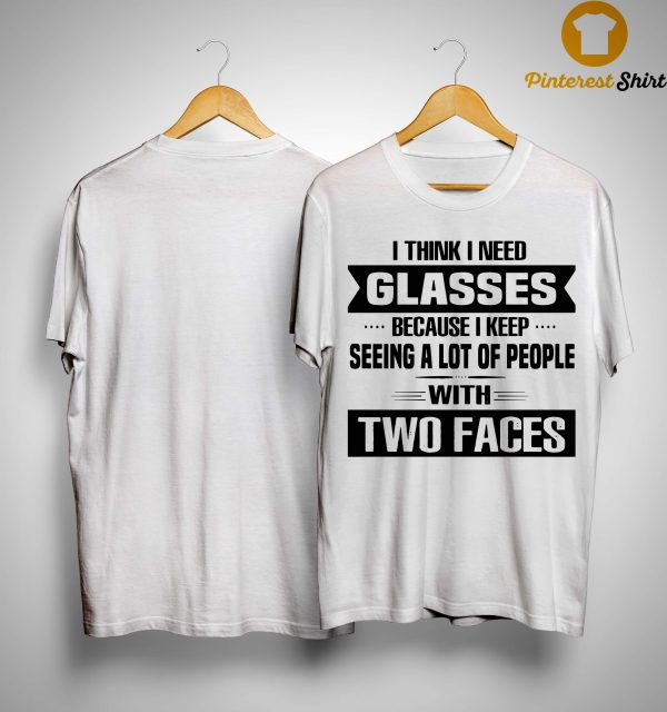 I Think I Need Glasses Because I Keep Seeing A Lot Of People With Two Faces Shirt