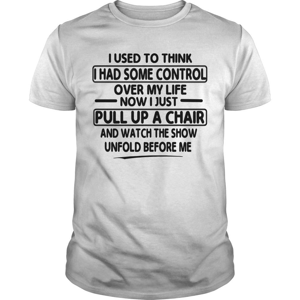 I Used To Think I Had Some Control Over My Life Now I Just Pull Up A Chair Shirt