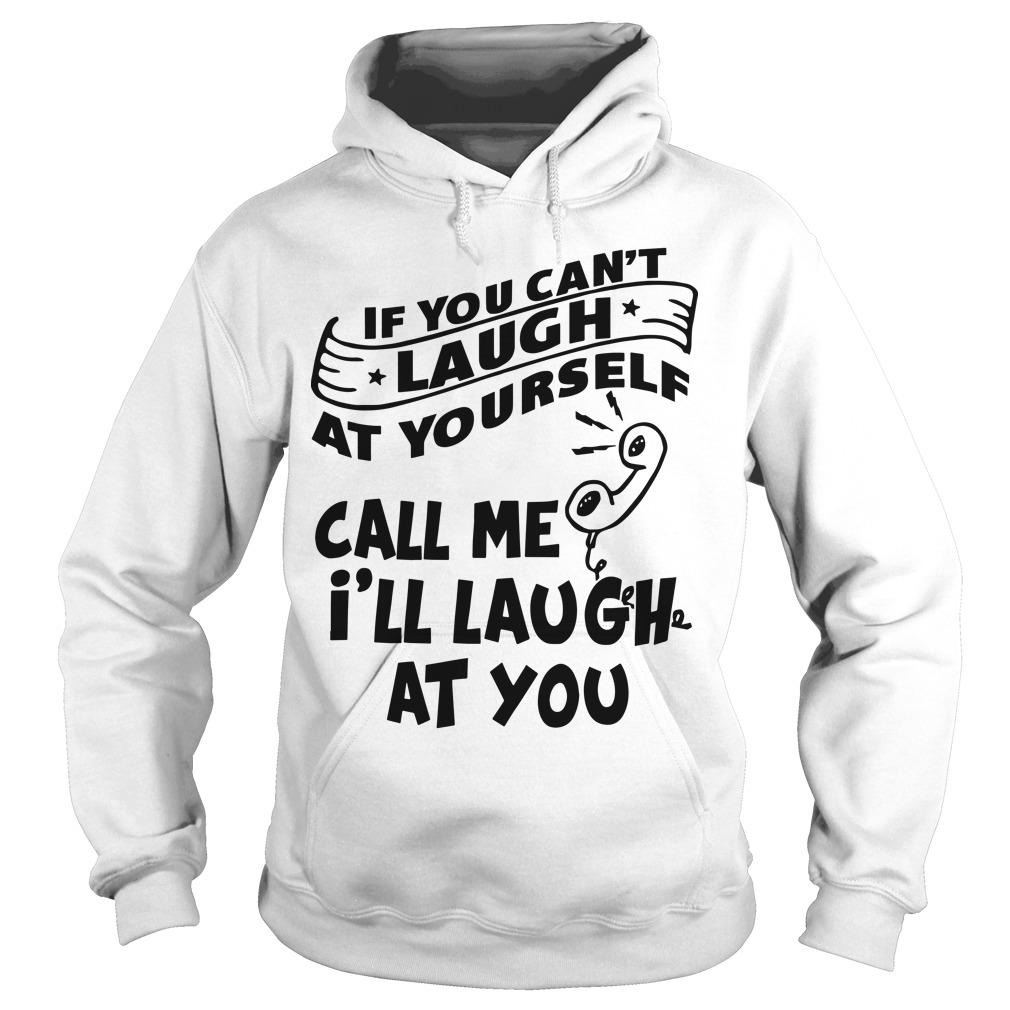 If You Can't Laugh At Yourself Call Me I'll Laugh At You Hoodie