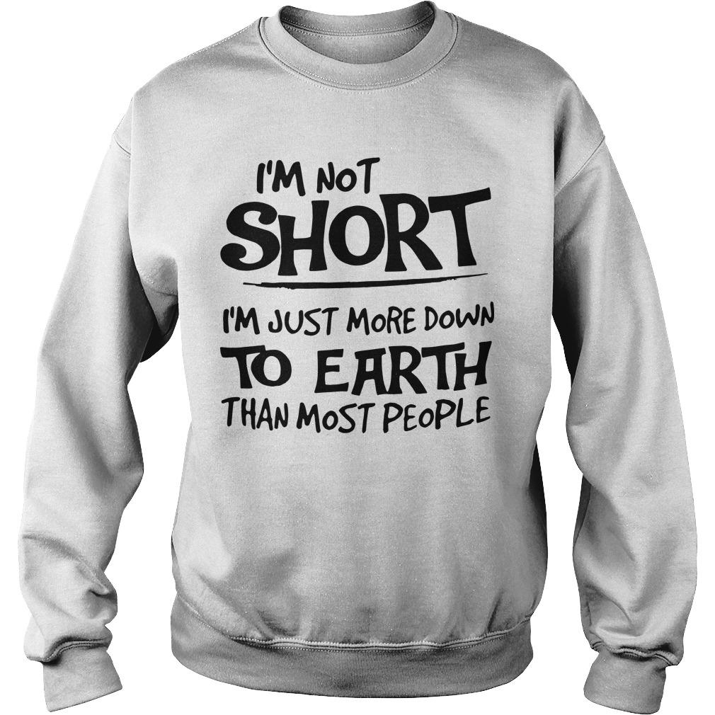 I'm Not Short I'm Just More Down To Earth Than Most People Sweater