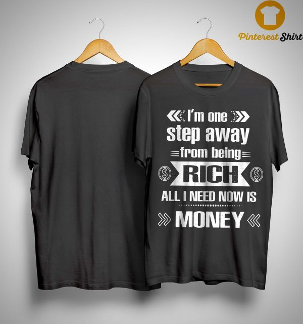 I'm One Step Away From Being Rich All I Need Now Is Money Shirt