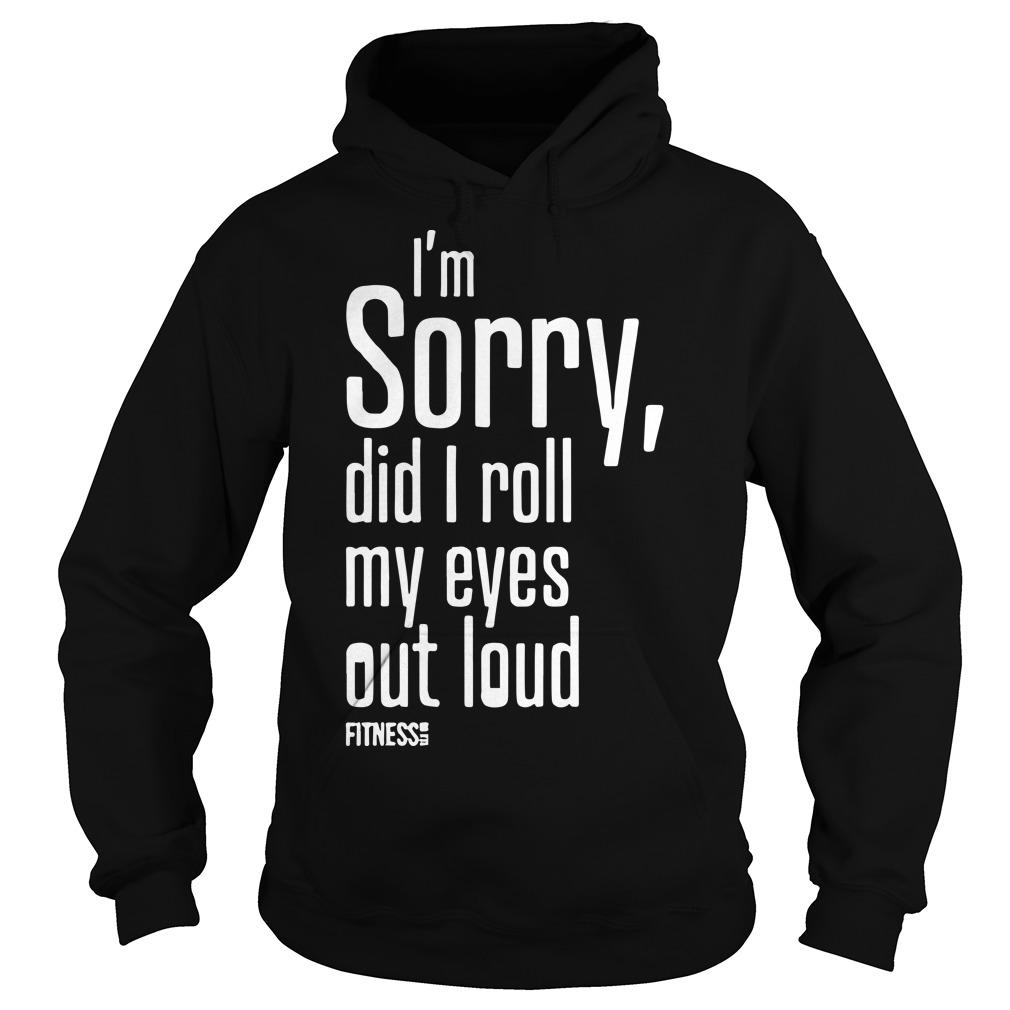 I'm Sorry Did I Roll My Eyes Out Loud Hoodie
