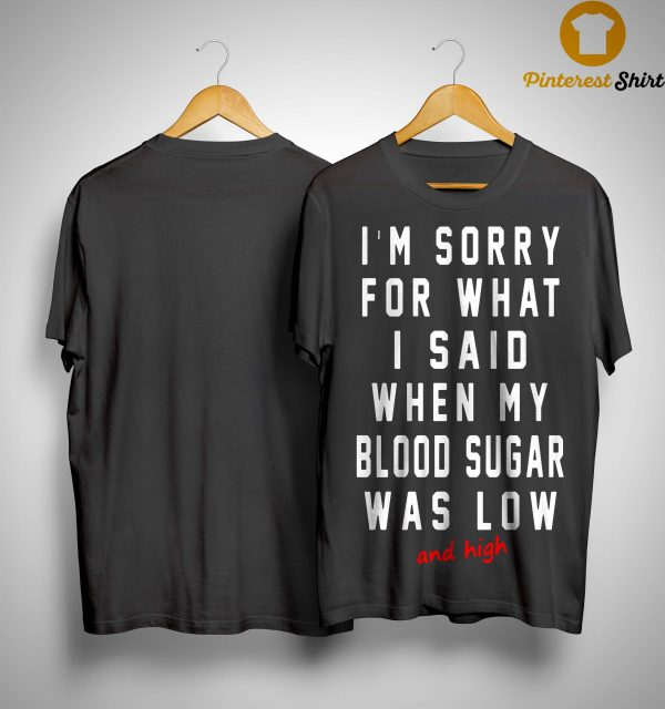 I'm Sorry For What I Said When My Blood Sugar Was Low And High Shirt